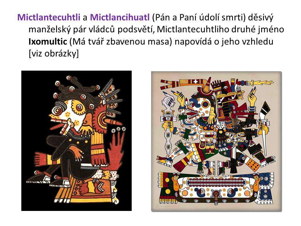Mictlantecuhtli a Mictlancihuatl (Pán a Paní údolí smrti) děsivý manželský pár vládců podsvětí, Mictlantecuhtliho druhé jméno Ixomultic (Má tvář zbavenou masa) napovídá o jeho vzhledu [viz obrázky]